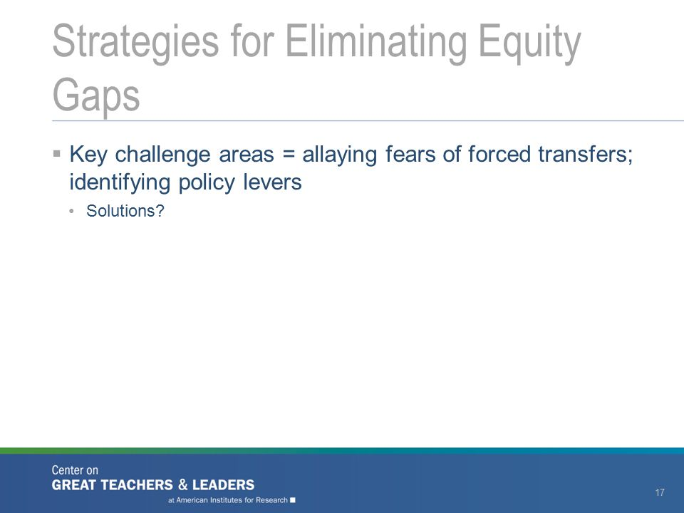  Key challenge areas = allaying fears of forced transfers; identifying policy levers Solutions? Strategies for Eliminating Equity Gaps 17