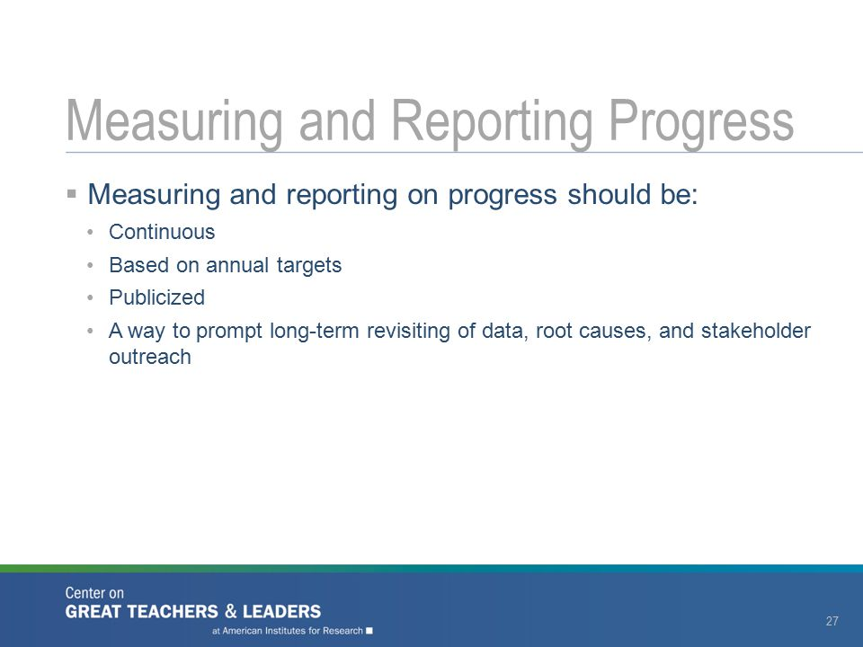  Measuring and reporting on progress should be: Continuous Based on annual targets Publicized A way to prompt long-term revisiting of data, root caus