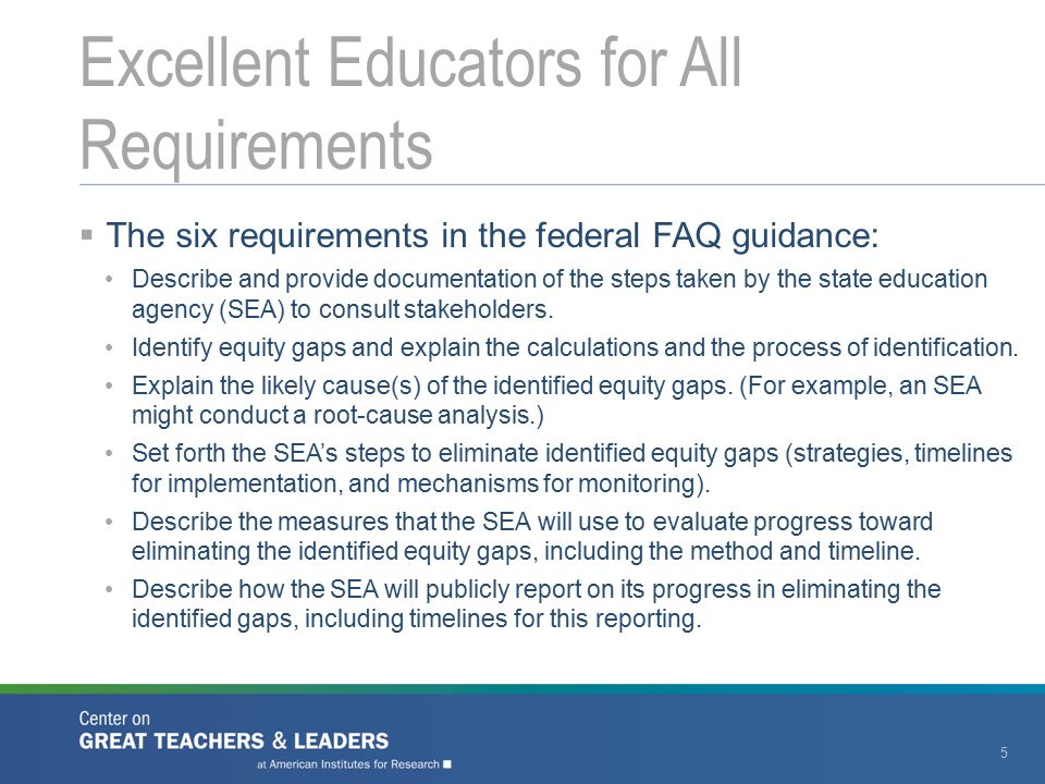  Strategies for eliminating equity gaps should be: Tied directly to the root causes Evidence-based Targeted to students with the least access to excellent educators Fluid over time as new data become available Articulated in a timeline that includes beginning and completion dates, responsible persons, and resources needed  States should articulate how they will ensure that LEAs are taking steps to close equity gaps.