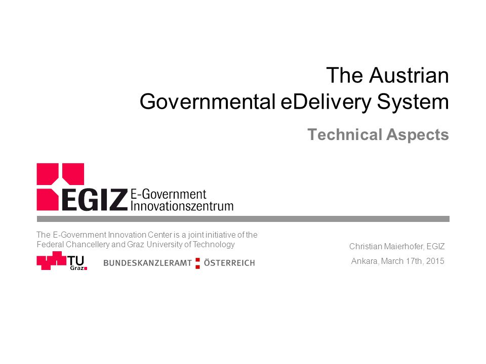 The Austrian Governmental eDelivery System Technical Aspects Ankara, March 17th, 2015 Christian Maierhofer, EGIZ The E-Government Innovation Center is a joint initiative of the Federal Chancellery and Graz University of Technology
