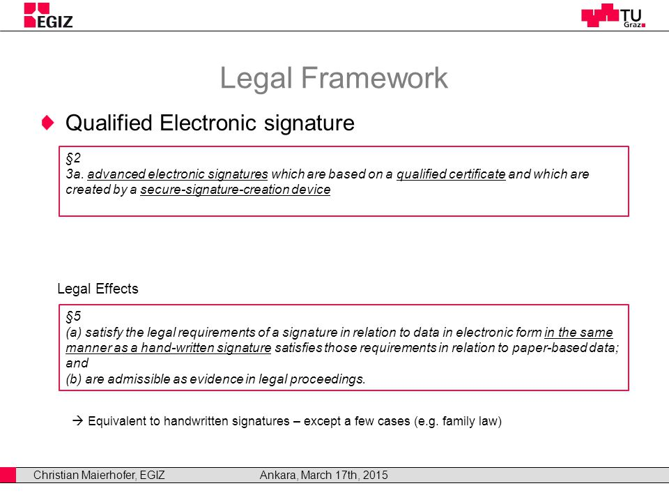 Christian Maierhofer, EGIZAnkara, March 17th, 2015 Legal Framework Qualified Electronic signature Legal Effects  Equivalent to handwritten signatures – except a few cases (e.g.