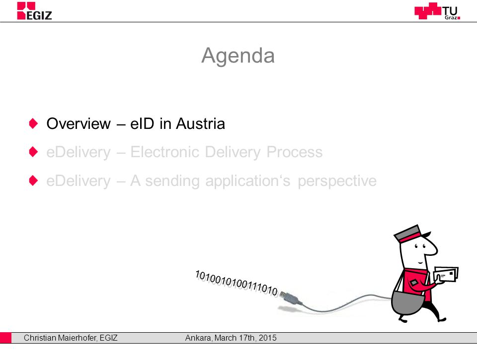 Christian Maierhofer, EGIZAnkara, March 17th, 2015 Agenda Overview – eID in Austria eDelivery – Electronic Delivery Process eDelivery – A sending application's perspective