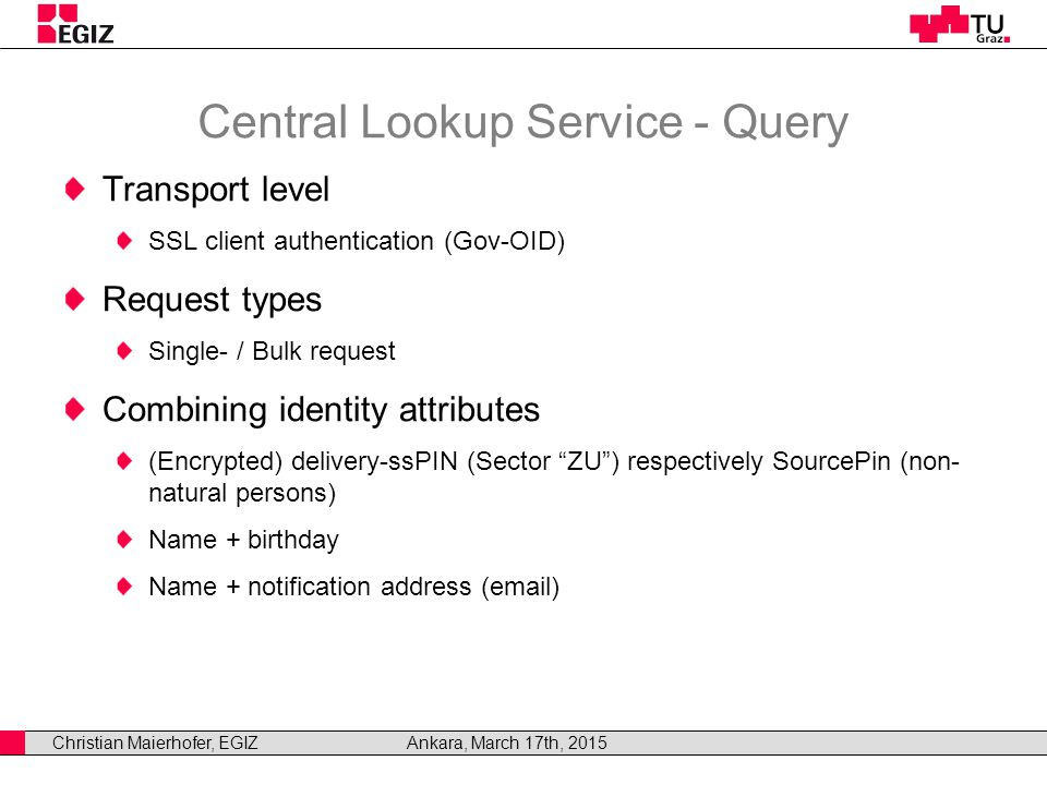 Christian Maierhofer, EGIZAnkara, March 17th, 2015 Central Lookup Service - Query Transport level SSL client authentication (Gov-OID) Request types Single- / Bulk request Combining identity attributes (Encrypted) delivery-ssPIN (Sector ZU ) respectively SourcePin (non- natural persons) Name + birthday Name + notification address (email)