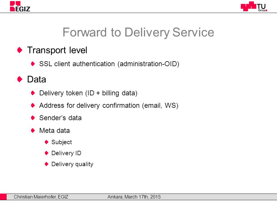 Christian Maierhofer, EGIZAnkara, March 17th, 2015 Forward to Delivery Service Transport level SSL client authentication (administration-OID) Data Delivery token (ID + billing data) Address for delivery confirmation (email, WS) Sender's data Meta data Subject Delivery ID Delivery quality