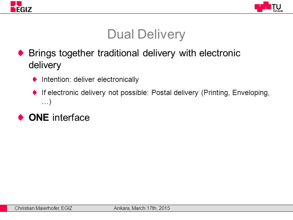 Christian Maierhofer, EGIZAnkara, March 17th, 2015 Dual Delivery Brings together traditional delivery with electronic delivery Intention: deliver electronically If electronic delivery not possible: Postal delivery (Printing, Enveloping, …) ONE interface