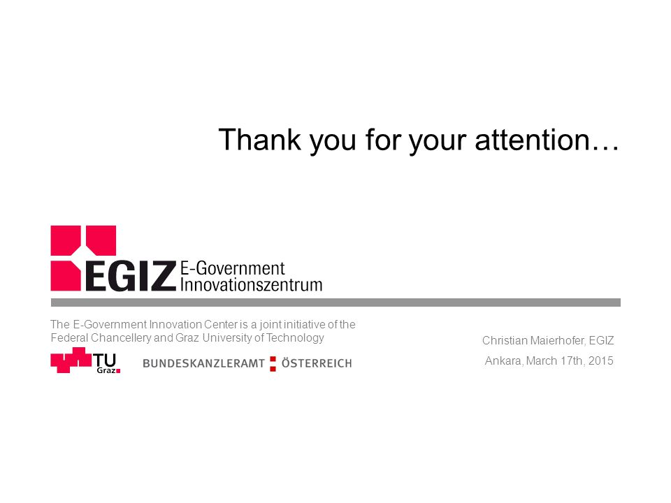 Thank you for your attention… Ankara, March 17th, 2015 Christian Maierhofer, EGIZ The E-Government Innovation Center is a joint initiative of the Federal Chancellery and Graz University of Technology