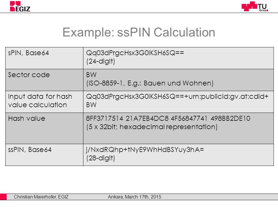 Christian Maierhofer, EGIZAnkara, March 17th, 2015 Example: ssPIN Calculation sPIN, Base64Qq03dPrgcHsx3G0lKSH6SQ== (24-digit) Sector codeBW (ISO-8859-1, E.g.: Bauen und Wohnen) Input data for hash value calculation Qq03dPrgcHsx3G0lKSH6SQ==+urn:publicid:gv.at:cdid+ BW Hash value8FF3717514 21A7EB4DC8 4F56847741 498BB2DE10 (5 x 32bit; hexadecimal representation) ssPIN, Base64j/NxdRQhp+tNyE9WhHdBSYuy3hA= (28-digit)