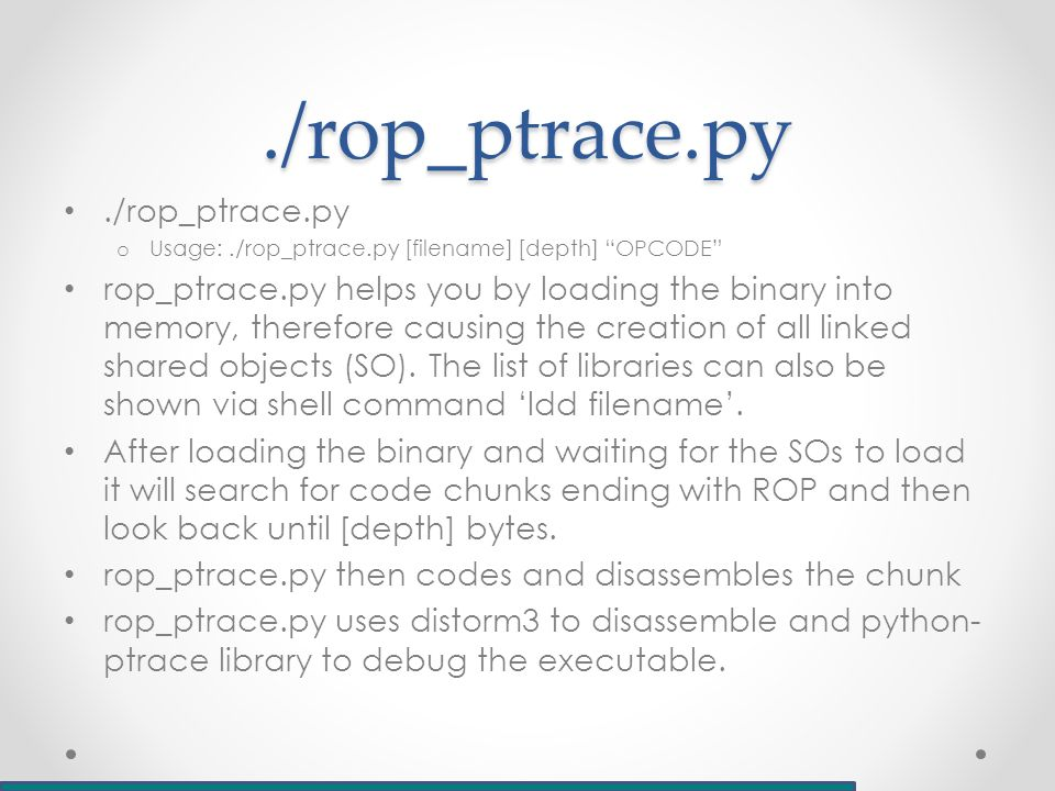 ./rop_ptrace.py./rop_ptrace.py o Usage:./rop_ptrace.py [filename] [depth] OPCODE rop_ptrace.py helps you by loading the binary into memory, therefore causing the creation of all linked shared objects (SO).