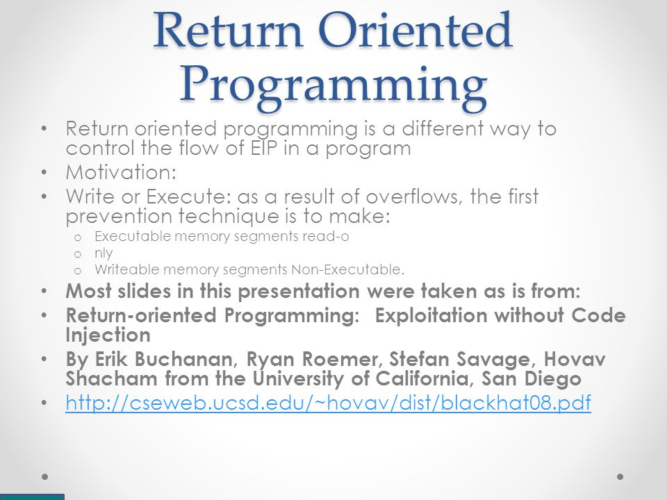 Return Oriented Programming Return oriented programming is a different way to control the flow of EIP in a program Motivation: Write or Execute: as a result of overflows, the first prevention technique is to make: o Executable memory segments read-o o nly o Writeable memory segments Non-Executable.