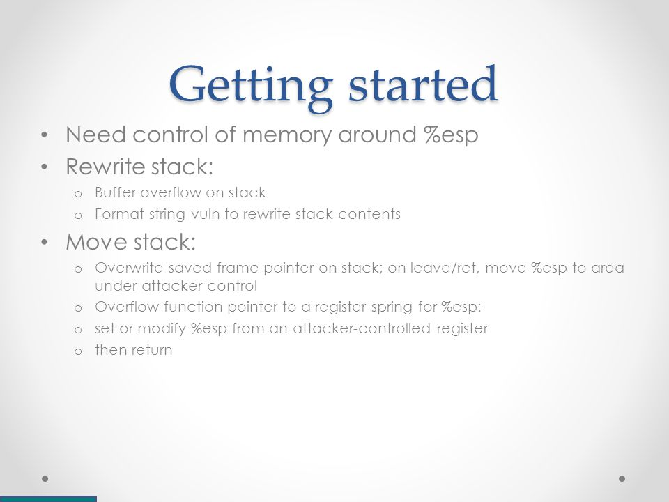 Getting started Need control of memory around %esp Rewrite stack: o Buffer overflow on stack o Format string vuln to rewrite stack contents Move stack: o Overwrite saved frame pointer on stack; on leave/ret, move %esp to area under attacker control o Overflow function pointer to a register spring for %esp: o set or modify %esp from an attacker-controlled register o then return