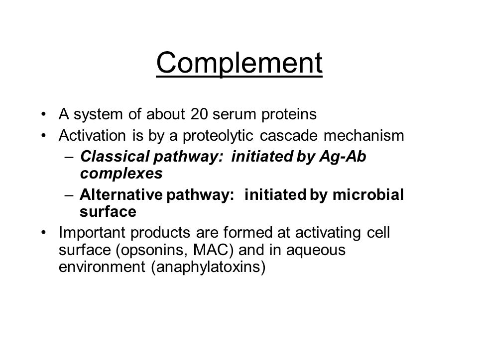 Complement A system of about 20 serum proteins Activation is by a proteolytic cascade mechanism –Classical pathway: initiated by Ag-Ab complexes –Alternative pathway: initiated by microbial surface Important products are formed at activating cell surface (opsonins, MAC) and in aqueous environment (anaphylatoxins)
