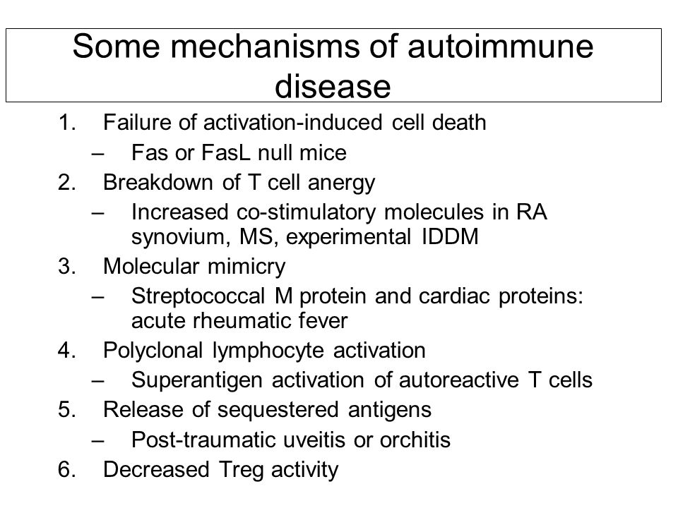 Some mechanisms of autoimmune disease 1.Failure of activation-induced cell death –Fas or FasL null mice 2.Breakdown of T cell anergy –Increased co-stimulatory molecules in RA synovium, MS, experimental IDDM 3.Molecular mimicry –Streptococcal M protein and cardiac proteins: acute rheumatic fever 4.Polyclonal lymphocyte activation –Superantigen activation of autoreactive T cells 5.Release of sequestered antigens –Post-traumatic uveitis or orchitis 6.Decreased Treg activity