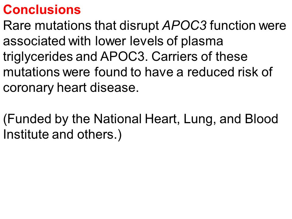 Conclusions Rare mutations that disrupt APOC3 function were associated with lower levels of plasma triglycerides and APOC3.