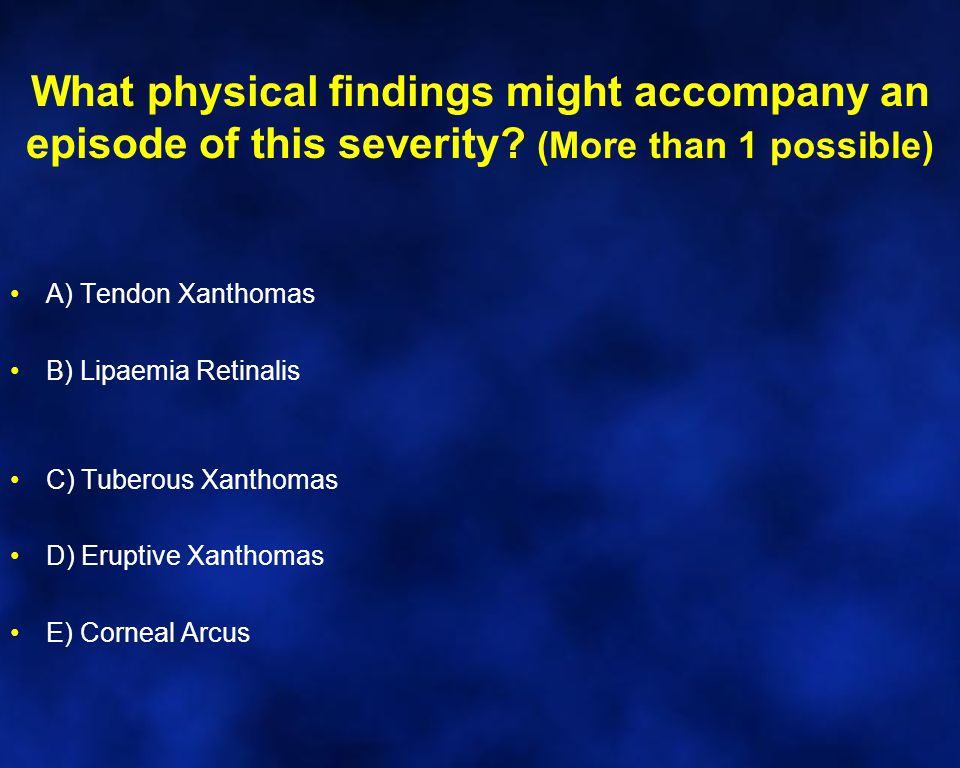 What physical findings might accompany an episode of this severity.