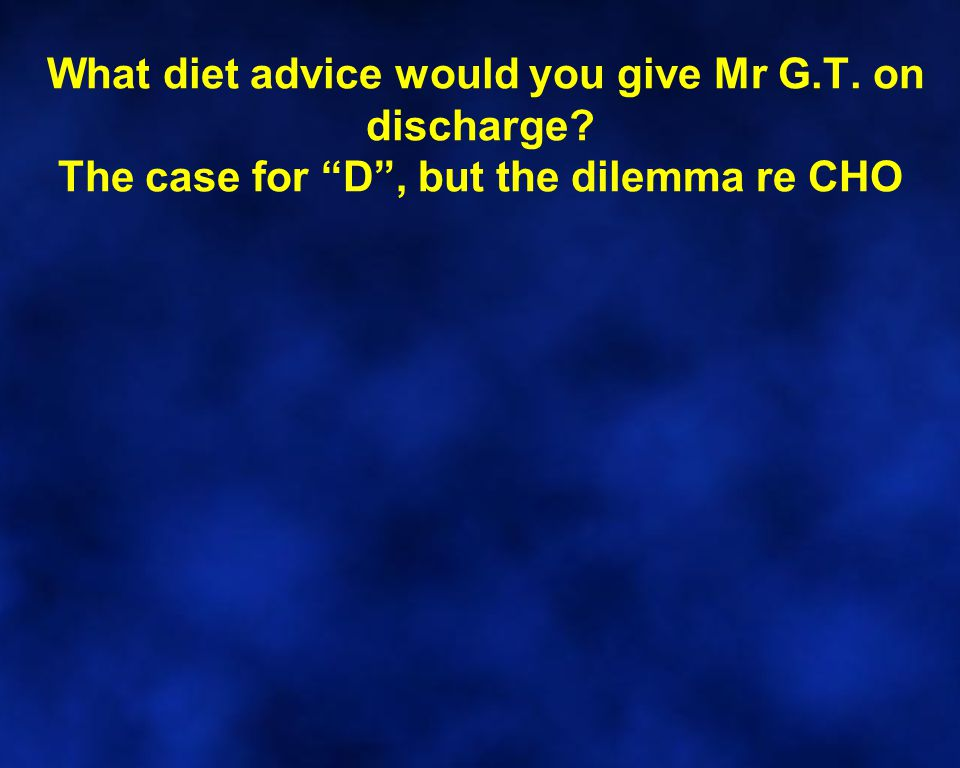 What diet advice would you give Mr G.T. on discharge The case for D , but the dilemma re CHO