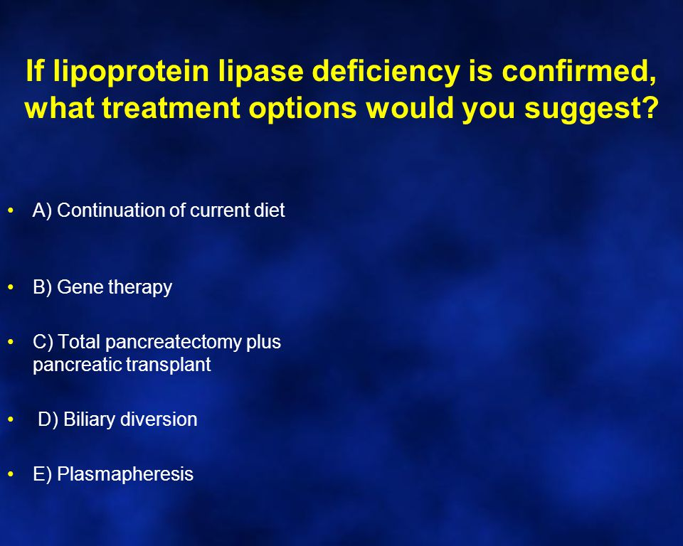 If lipoprotein lipase deficiency is confirmed, what treatment options would you suggest.