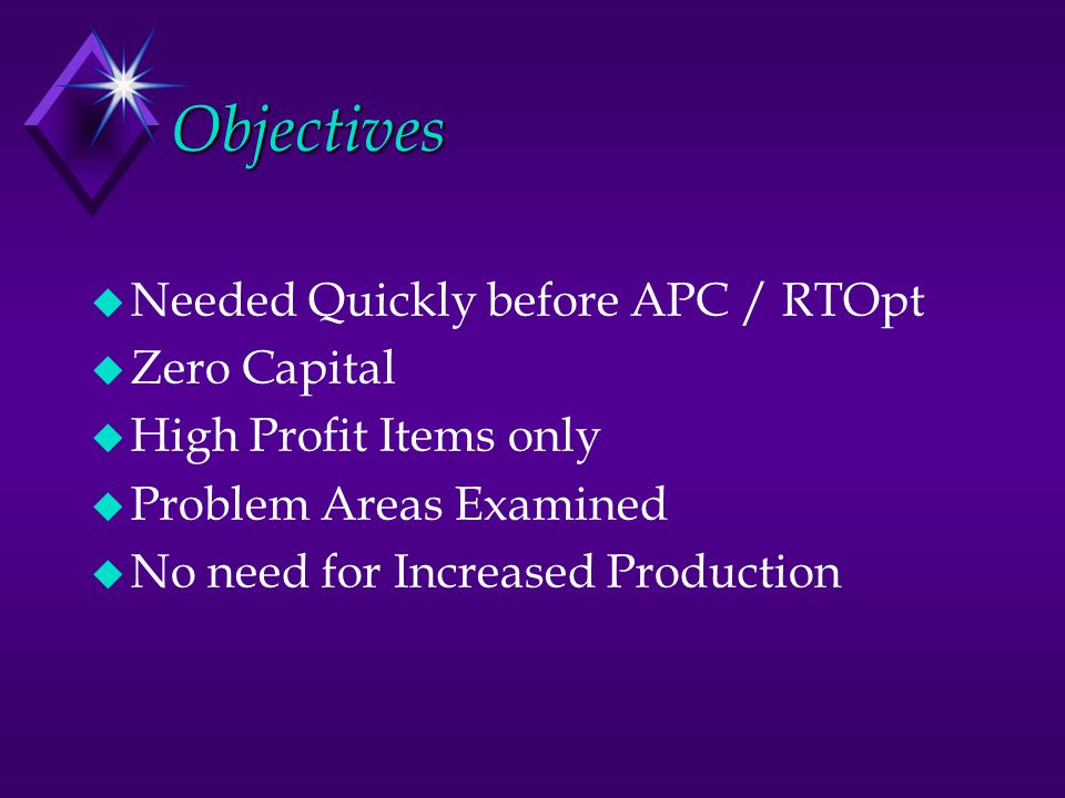 Objectives u Needed Quickly before APC / RTOpt u Zero Capital u High Profit Items only u Problem Areas Examined u No need for Increased Production