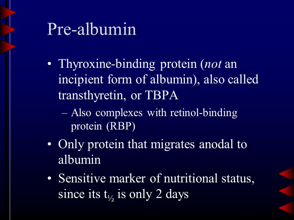 Pre-albumin Thyroxine-binding protein (not an incipient form of albumin), also called transthyretin, or TBPA –Also complexes with retinol-binding protein (RBP) Only protein that migrates anodal to albumin Sensitive marker of nutritional status, since its t ½ is only 2 days