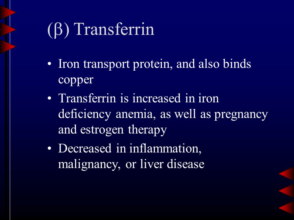 (  ) Transferrin Iron transport protein, and also binds copper Transferrin is increased in iron deficiency anemia, as well as pregnancy and estrogen therapy Decreased in inflammation, malignancy, or liver disease