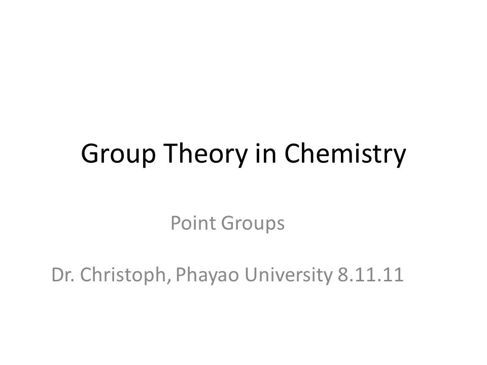 Group Theory in Chemistry Point Groups Dr. Christoph, Phayao University 8.11.11