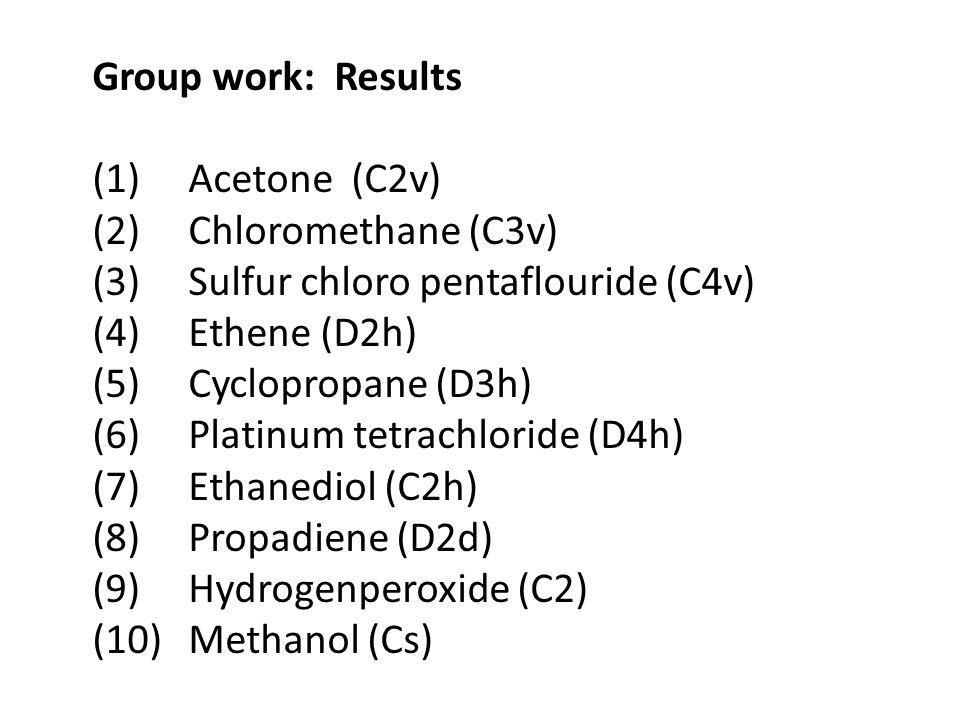 Group work: Results (1) Acetone (C2v) (2) Chloromethane (C3v) (3) Sulfur chloro pentaflouride (C4v) (4) Ethene (D2h) (5) Cyclopropane (D3h) (6) Platin