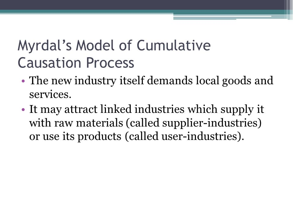 Myrdal's Model of Cumulative Causation Process The new industry itself demands local goods and services. It may attract linked industries which supply