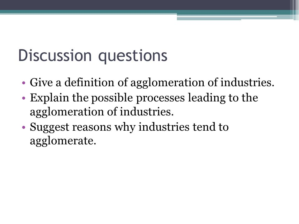 Discussion questions Give a definition of agglomeration of industries. Explain the possible processes leading to the agglomeration of industries. Sugg