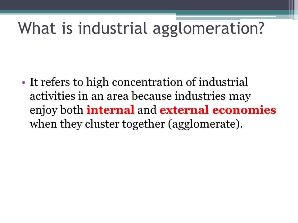 What is industrial agglomeration? internalexternal economiesIt refers to high concentration of industrial activities in an area because industries may