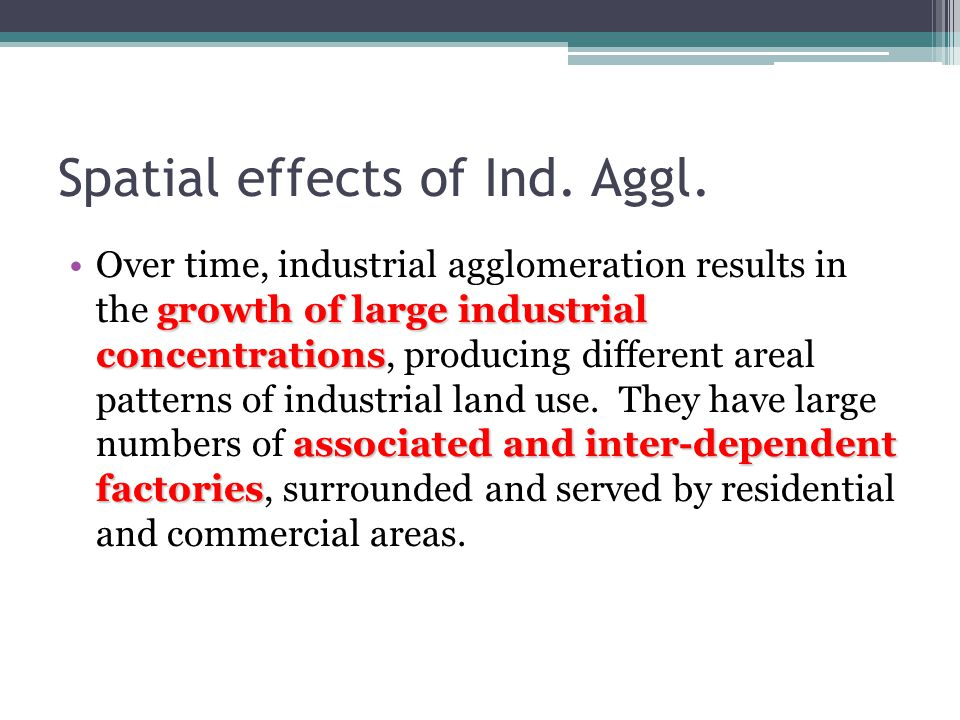Spatial effects of Ind. Aggl. growth of large industrial concentrations associated and inter-dependent factoriesOver time, industrial agglomeration re
