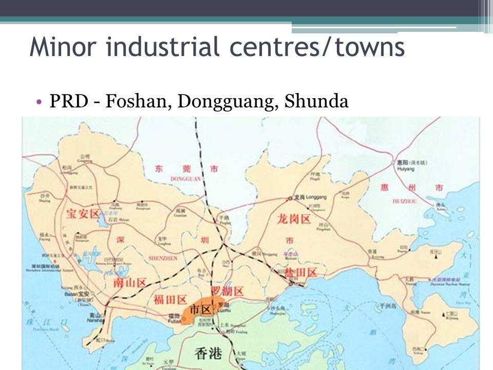 Minor industrial centres/towns PRD - Foshan, Dongguang, Shunda