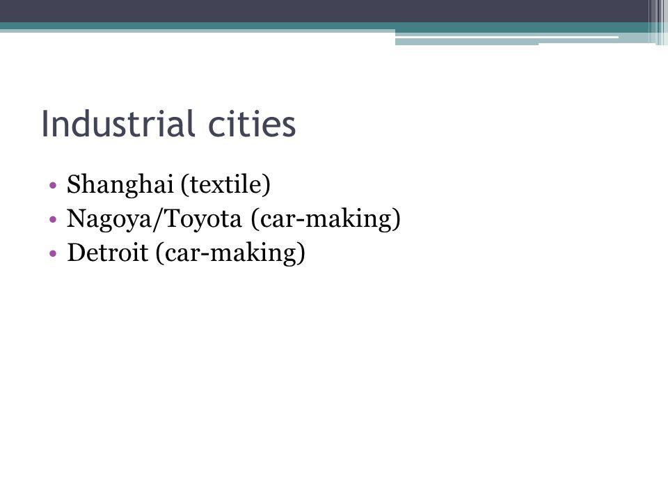 Industrial cities Shanghai (textile) Nagoya/Toyota (car-making) Detroit (car-making)
