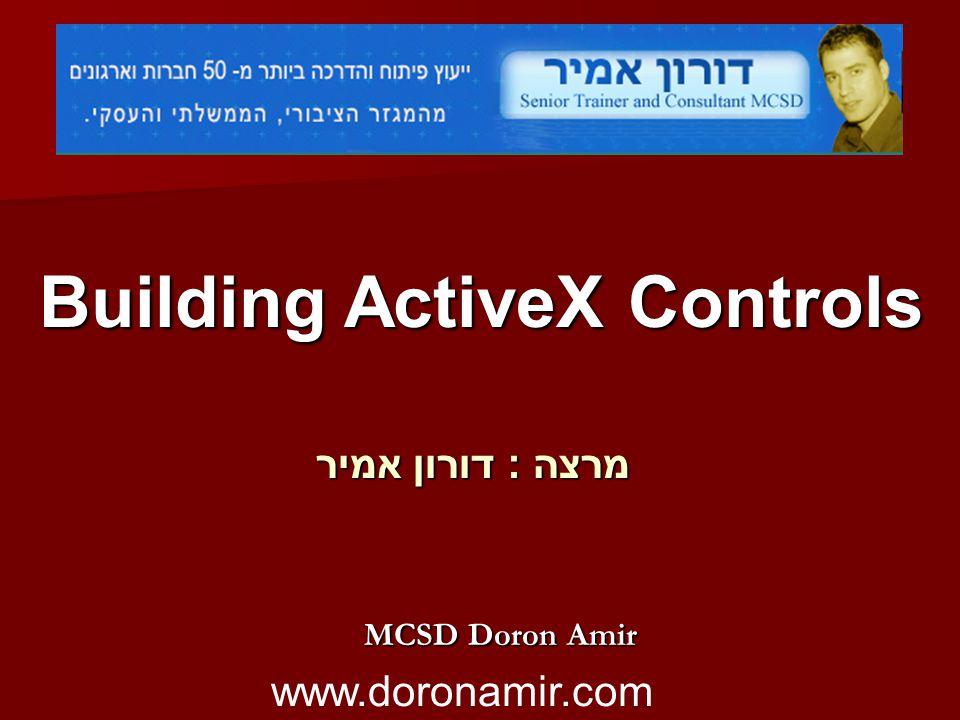 Building ActiveX Controls מרצה : דורון אמיר MCSD Doron Amir www.doronamir.com