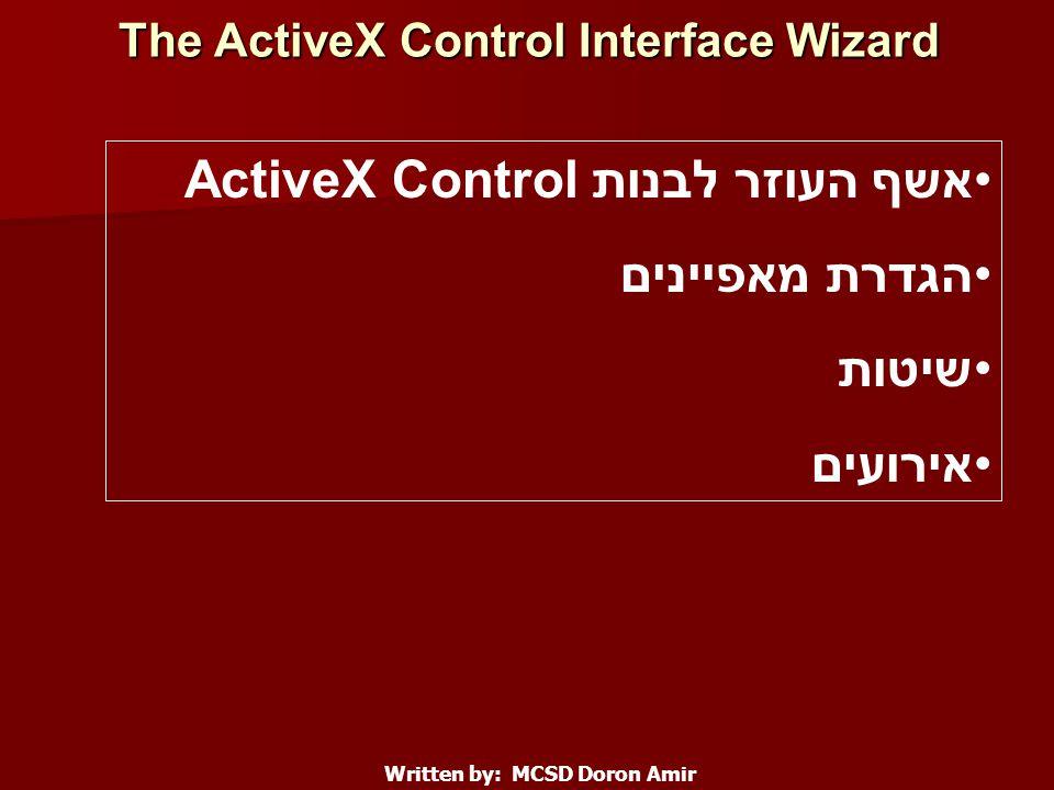 The ActiveX Control Interface Wizard Written by: MCSD Doron Amir אשף העוזר לבנות ActiveX Control הגדרת מאפיינים שיטות אירועים