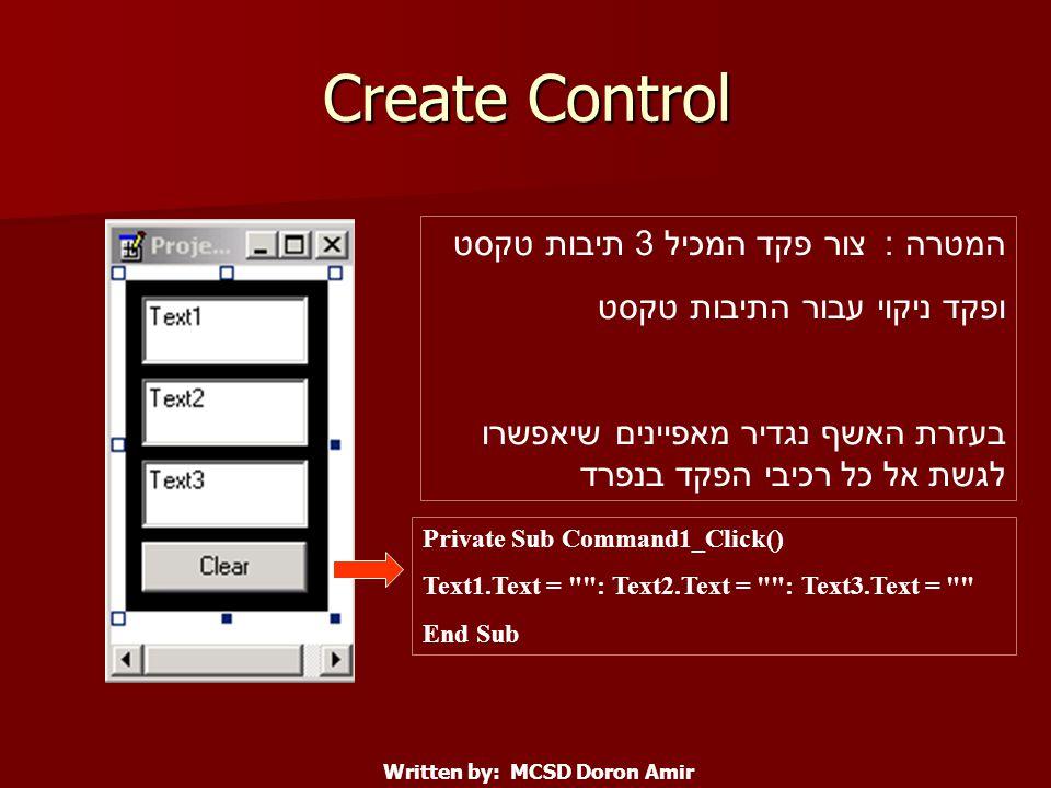 Create Control Written by: MCSD Doron Amir Private Sub Command1_Click() Text1.Text = : Text2.Text = : Text3.Text = End Sub המטרה : צור פקד המכיל 3 תיבות טקסט ופקד ניקוי עבור התיבות טקסט בעזרת האשף נגדיר מאפיינים שיאפשרו לגשת אל כל רכיבי הפקד בנפרד