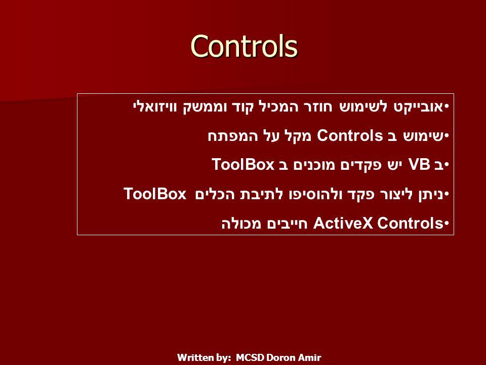 Controls אובייקט לשימוש חוזר המכיל קוד וממשק וויזואלי שימוש ב Controls מקל על המפתח ב VB יש פקדים מוכנים ב ToolBox ניתן ליצור פקד ולהוסיפו לתיבת הכלים ToolBox ActiveX Controls חייבים מכולה Written by: MCSD Doron Amir