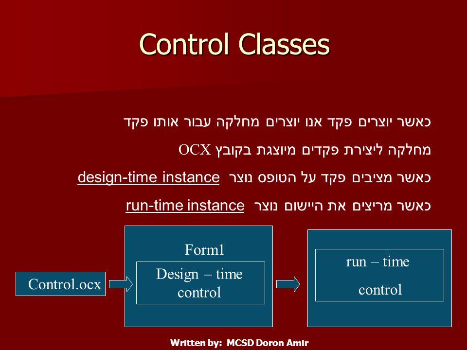 Control Classes כאשר יוצרים פקד אנו יוצרים מחלקה עבור אותו פקד מחלקה ליצירת פקדים מיוצגת בקובץ OCX כאשר מציבים פקד על הטופס נוצר design-time instance כאשר מריצים את היישום נוצר run-time instance Control.ocx Design – time control run – time control Form1 Written by: MCSD Doron Amir