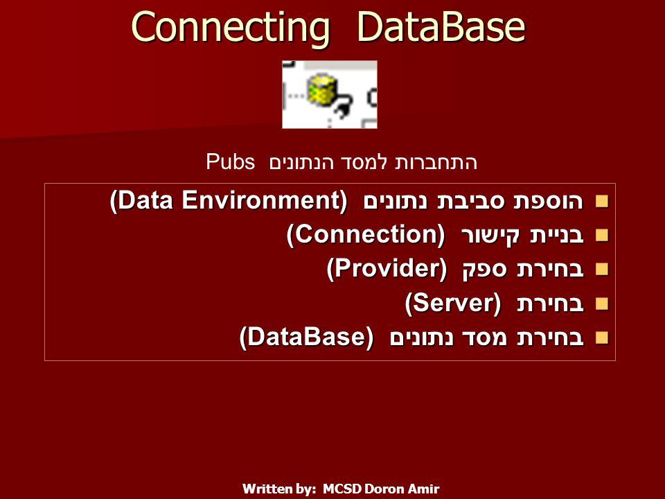 Connecting DataBase הוספת סביבת נתונים (Data Environment) הוספת סביבת נתונים (Data Environment) בניית קישור (Connection) בניית קישור (Connection) בחירת ספק (Provider) בחירת ספק (Provider) בחירת (Server) בחירת (Server) בחירת מסד נתונים (DataBase) בחירת מסד נתונים (DataBase) Written by: MCSD Doron Amir התחברות למסד הנתונים Pubs