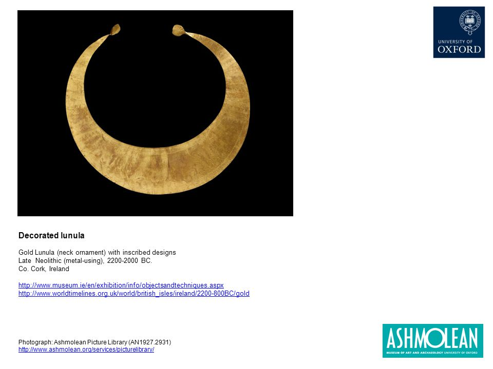 Decorated lunula Gold Lunula (neck ornament) with inscribed designs Late Neolithic (metal-using), 2200-2000 BC. Co. Cork, Ireland http://www.museum.ie