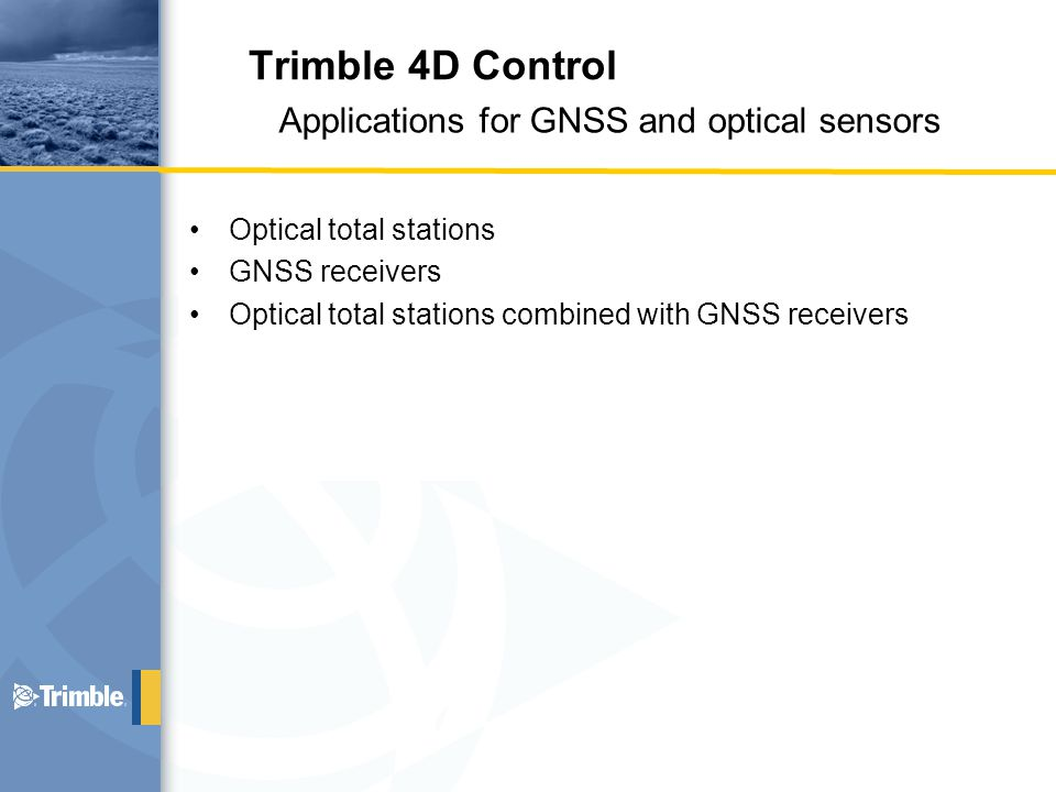 Optical total stations GNSS receivers Optical total stations combined with GNSS receivers Applications for GNSS and optical sensors Trimble 4D Control