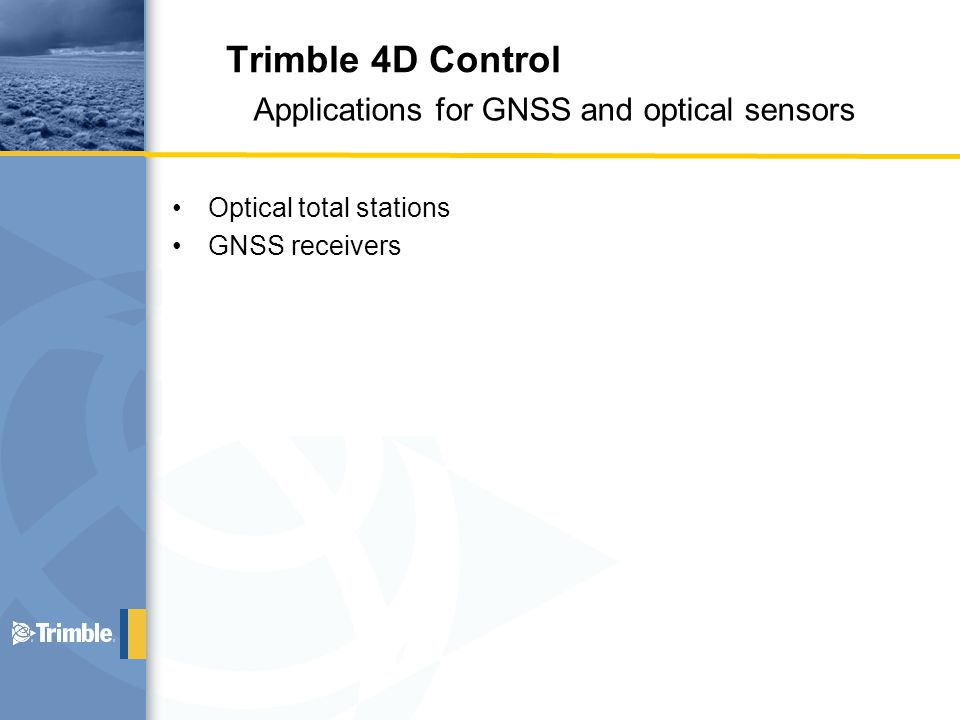 Optical total stations GNSS receivers Applications for GNSS and optical sensors Trimble 4D Control