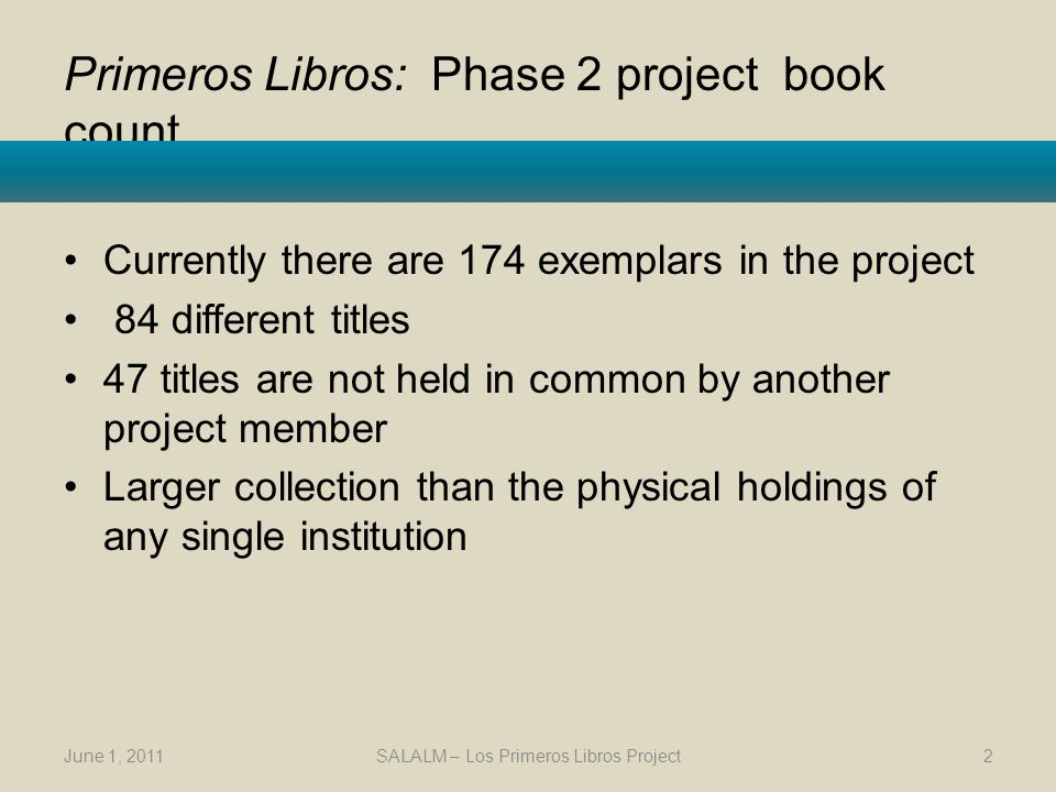 Primeros Libros: history and participants Initiated by Texas A&M University and The University of Texas at Austin Web site launched August 2010 http://primeroslibros.org Partners in Mexico, Spain, and the US The project is seeking additional partners Use of technology to share the historical and cultural patrimony June 1, 2011SALALM – Los Primeros Libros Project3