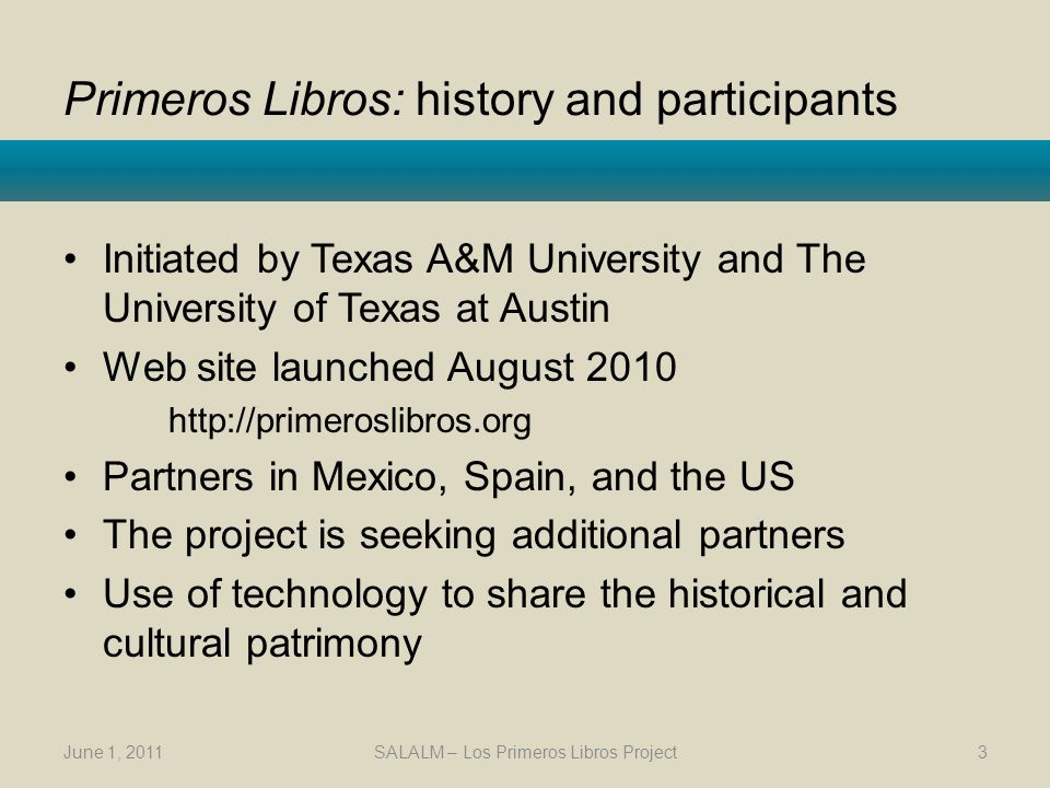 Primeros Libros: history and participants Initiated by Texas A&M University and The University of Texas at Austin Web site launched August Partners in Mexico, Spain, and the US The project is seeking additional partners Use of technology to share the historical and cultural patrimony June 1, 2011SALALM – Los Primeros Libros Project3