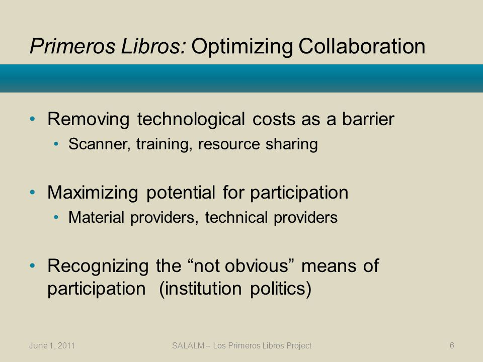 Primeros Libros: Optimizing Collaboration Removing technological costs as a barrier Scanner, training, resource sharing Maximizing potential for participation Material providers, technical providers Recognizing the not obvious means of participation (institution politics) June 1, 2011SALALM – Los Primeros Libros Project6