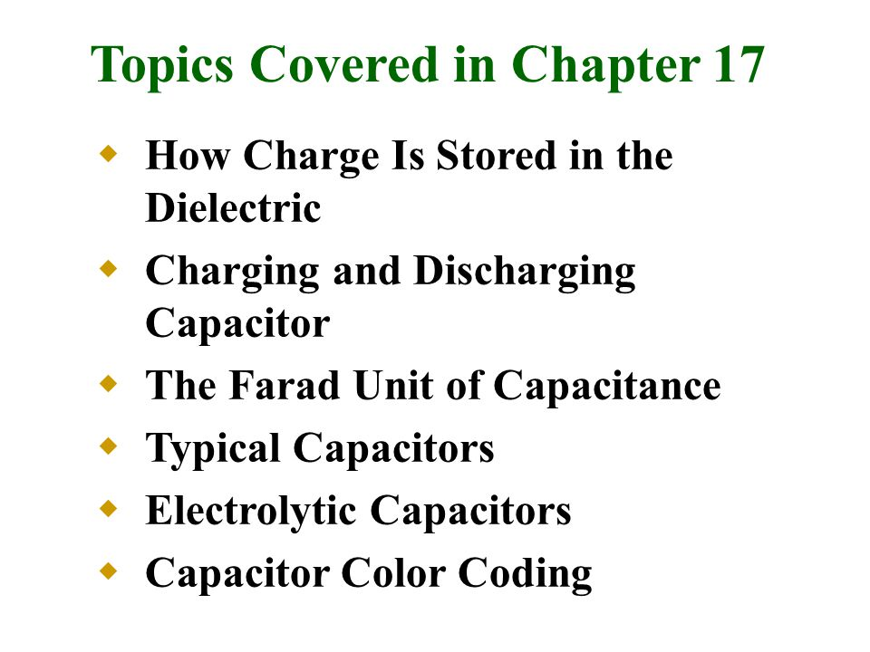 Topics Covered in Chapter 17  How Charge Is Stored in the Dielectric  Charging and Discharging Capacitor  The Farad Unit of Capacitance  Typical Capacitors  Electrolytic Capacitors  Capacitor Color Coding