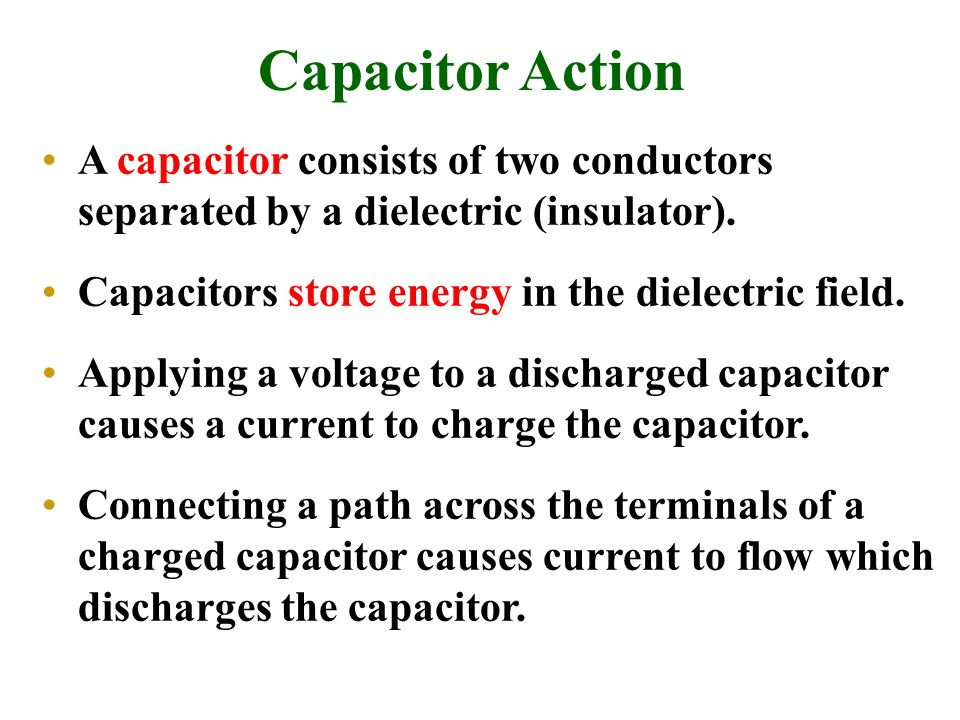 Capacitor Action A capacitor consists of two conductors separated by a dielectric (insulator).