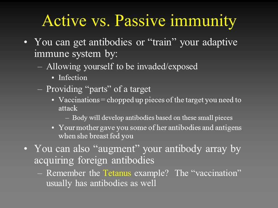 """Active vs. Passive immunity You can get antibodies or """"train"""" your adaptive immune system by: –Allowing yourself to be invaded/exposed Infection –Prov"""
