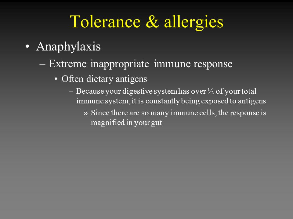 Tolerance & allergies Anaphylaxis –Extreme inappropriate immune response Often dietary antigens –Because your digestive system has over ½ of your tota