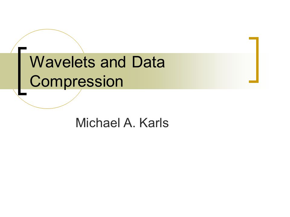 Wavelets and Data Compression Michael A. Karls