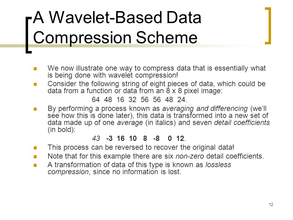 12 A Wavelet-Based Data Compression Scheme We now illustrate one way to compress data that is essentially what is being done with wavelet compression!