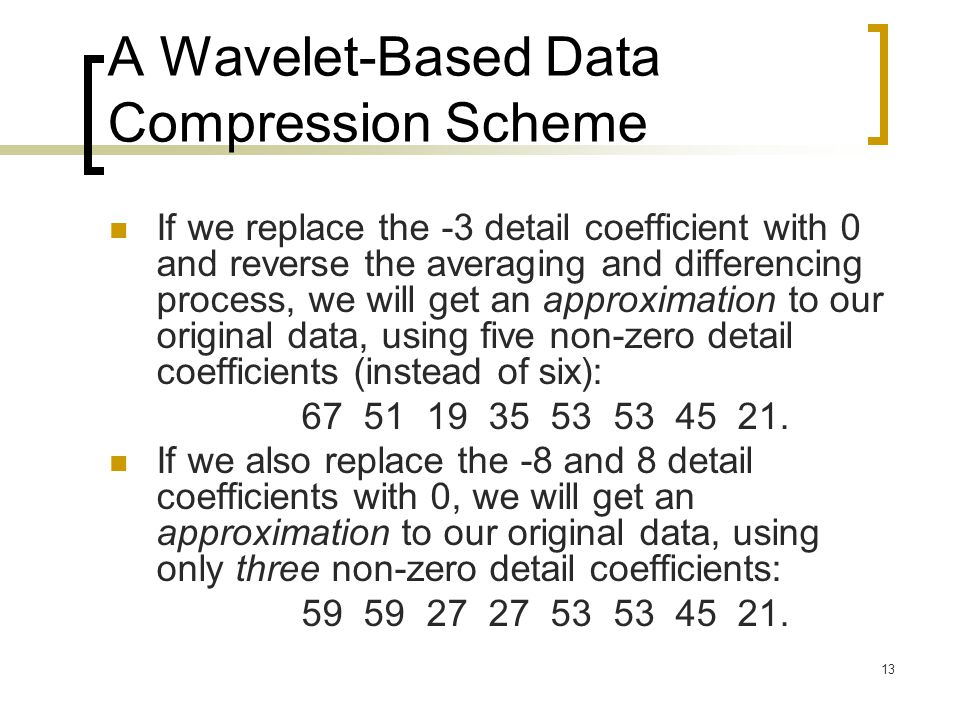 13 A Wavelet-Based Data Compression Scheme If we replace the -3 detail coefficient with 0 and reverse the averaging and differencing process, we will
